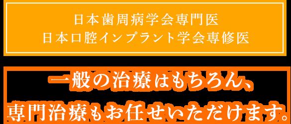 日本歯周病学会専門医日本口腔インプラント学会専修医|一般の治療はもちろん、専門治療もお任せいただけます。